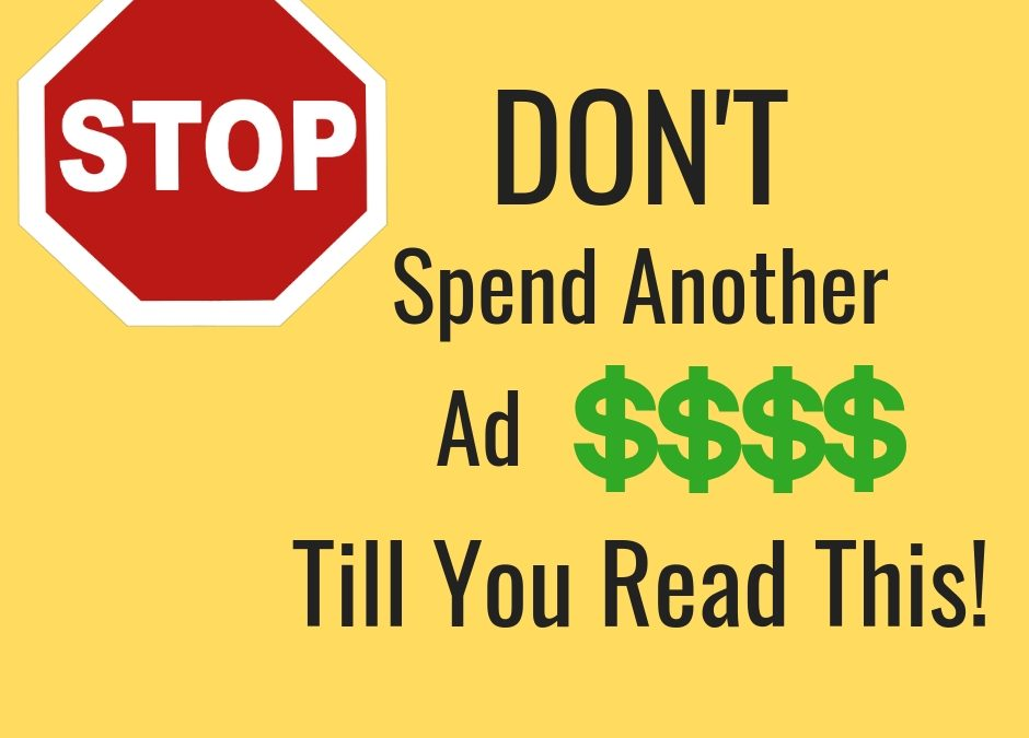 STOP! Don't Spend Another Ad Dollar Till You Read This